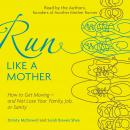 Run Like a Mother: How to Get Moving--and Not Lose Your Family, Job, or Sanity, Dimity Mcdowell, Sarah Bowen Shea