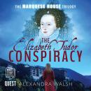 Elizabeth Tudor Conspiracy: The Marquess House Trilogy Book 2, Alexandra Walsh