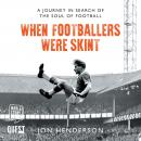 When Footballers Were Skint: A Journey in Search of the Soul of Football Audiobook