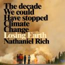 Losing Earth: The Decade We Could Have Stopped Climate Change Audiobook