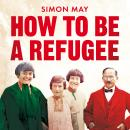 How to Be a Refugee: One Family's Story of Exile and Belonging Audiobook