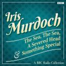 Iris Murdoch: The Sea, The Sea, A Severed Head & Something Special: A BBC Radio Collection Audiobook