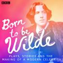 Born to be Wilde: Plays, stories and the making of a modern celebrity Audiobook