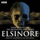 Elsinore: The Complete Series 1 and 2: Hamlet. Claudius. The Beginning. The Truth. Audiobook