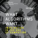 What Algorithms Want: Imagination in the Age of Computing, Ed Finn