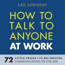 How to Talk to Anyone at Work: 72 Little Tricks for Big Success Communicating on the Job, Leil Lowndes