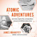 Atomic Adventures: Secret Islands, Forgotten N-Rays, and Isotopic Murder-A Journey into the Wild Wor Audiobook
