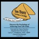 Too Busy Earning a Living to Make Your Fortune?: Discover the Psychology of Achieving Your Life Goals, Larry F. Waldman PhD