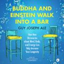 Buddha and Einstein Walk into a Bar: How New Discoveries About Mind, Body, and Energy Can Help Increase Your Longevity