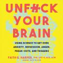 Unf*ck Your Brain: Using Science to Get over Anxiety, Depression, Anger, Freak-Outs, and Triggers, Faith G. Harper