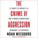 The Crime of Aggression: The Quest for Justice in an Age of Drones, Cyberattacks, Insurgents, and Au Audiobook