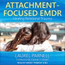Attachment-Focused EMDR: Healing Relational Trauma, Laurel Parnell