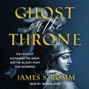 Ghost on the Throne: The Death of Alexander the Great and the Bloody Fight for His Empire Audiobook