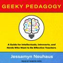 Geeky Pedagogy: A Guide for Intellectuals, Introverts, and Nerds Who Want to Be Effective Teachers Audiobook