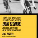 Three Weeks, Eight Seconds: Greg Lemond, Laurent Fignon, and the Epic Tour de France of 1989 Audiobook