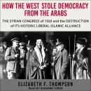 How the West Stole Democracy from the Arabs: The Syrian Arab Congress of 1920 and the Destruction of Audiobook