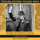 Troublesome Young Men: The Rebels Who Brought Churchill to Power and Helped Save England, Lynne Olson