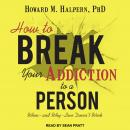 How to Break Your Addiction to a Person: When--and Why--Love Doesn't Work, Howard M. Halpern, Ph.D.