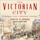 Victorian City: Everyday Life in Dickens' London, Judith Flanders