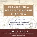 Rebuilding a Marriage Better Than New: *Healing the Broken Places *Resolving Unmet Expectations *Moving Your Relationship Forward, Cindy Beall