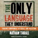 Only Language They Understand: Forcing Compromise in Israel and Palestine, Nathan Thrall