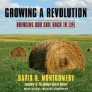 Growing a Revolution: Bringing Our Soil Back to Life, David R. Montgomery