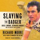 Slaying the Badger: Greg LeMond, Bernard Hinault, and the Greatest Tour de France, Richard Moore