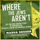 Where the Jews Aren't: The Sad and Absurd Story of Birobidzhan, Russia's Jewish Autonomous Region Audiobook