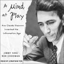 Mind at Play: How Claude Shannon Invented the Information Age, Jimmy Soni, Rob Goodman
