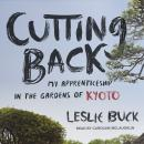 Cutting Back: My Apprenticeship in the Gardens of Kyoto, Leslie Buck