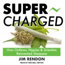 Super-Charged: How Outlaws, Hippies, and Scientists Reinvented Marijuana, Jim Rendon