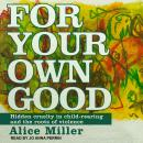 For Your Own Good: Hidden Cruelty in Child-Rearing and the Roots of Violence, Alice Miller