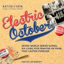 Electric October: Seven World Series Games, Six Lives, Five Minutes of Fame That Lasted Forever, Kevin Cook