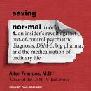 Saving Normal: An Insider's Revolt Against Out-of-Control Psychiatric Diagnosis, DSM-5, Big Pharma, and the Medicalization of Ordinary Life, Allen Frances, M.D.