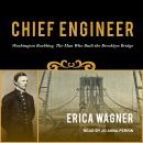 Chief Engineer: Washington Roebling, The Man Who Built the Brooklyn Bridge, Erica Wagner