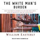 White Man's Burden: Why the West's Efforts to Aid the Rest Have Done So Much Ill and So Little Good, William Easterly