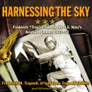 Harnessing the Sky: Frederick 'Trap' Trapnell, the U.S. Navy's Aviation Pioneer, 1923-1952, Frederick M. Trapnell Jr., Dana Trapnell Tibbitts