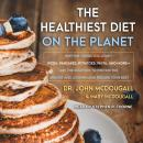 Healthiest Diet on the Planet: Why the Foods You Love-Pizza, Pancakes, Potatoes, Pasta, and More-Are the Solution to Preventing Disease and Looking and Feeling Your Best, John McDougall, Mary McDougall
