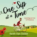 One Sip at a Time: Learning to Live in Provence, Keith Van Sickle