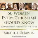50 Women Every Christian Should Know: Learning from Heroines of the Faith, Michelle Derusha
