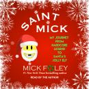 Saint Mick: My Journey From Hardcore Legend to Santa's Jolly Elf, Mick Foley