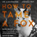 How to Tame a Fox (and Build a Dog): Visionary Scientists and a Siberian Tale of Jump-Started Evolution, Lyudmila Trut, Lee Alan Dugatkin