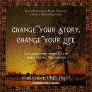 Change Your Story, Change Your Life: Using Shamanic and Jungian Tools to Achieve Personal Transformation, Psyd Carl Greer, Ph.D.