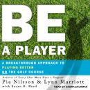 Be a Player: A Breakthrough Approach to Playing Better ON the Golf Course, Lynn Marriott, Pia Nilsson