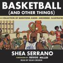 Basketball (and Other Things): A Collection of Questions Asked, Answered, Illustrated, Shea Serrano