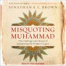 Misquoting Muhammad: The Challenge and Choices of Interpreting the Prophet's Legacy, Jonathan A.C. Brown