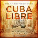 Cuba Libre: A 500-Year Quest for Independence, Philip Brenner, Peter Eisner