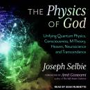 Physics of God: Unifying Quantum Physics, Consciousness, M-Theory, Heaven, Neuroscience and Transcendence, Joseph Selbie