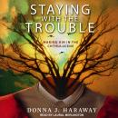 Staying with the Trouble: Making Kin in the Chthulucene, Donna J. Haraway
