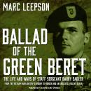 Ballad of the Green Beret: The Life and Wars of Staff Sergeant Barry Sadler from the Vietnam War and Pop Stardom to Murder and an Unsolved, Violent Death, Marc Leepson